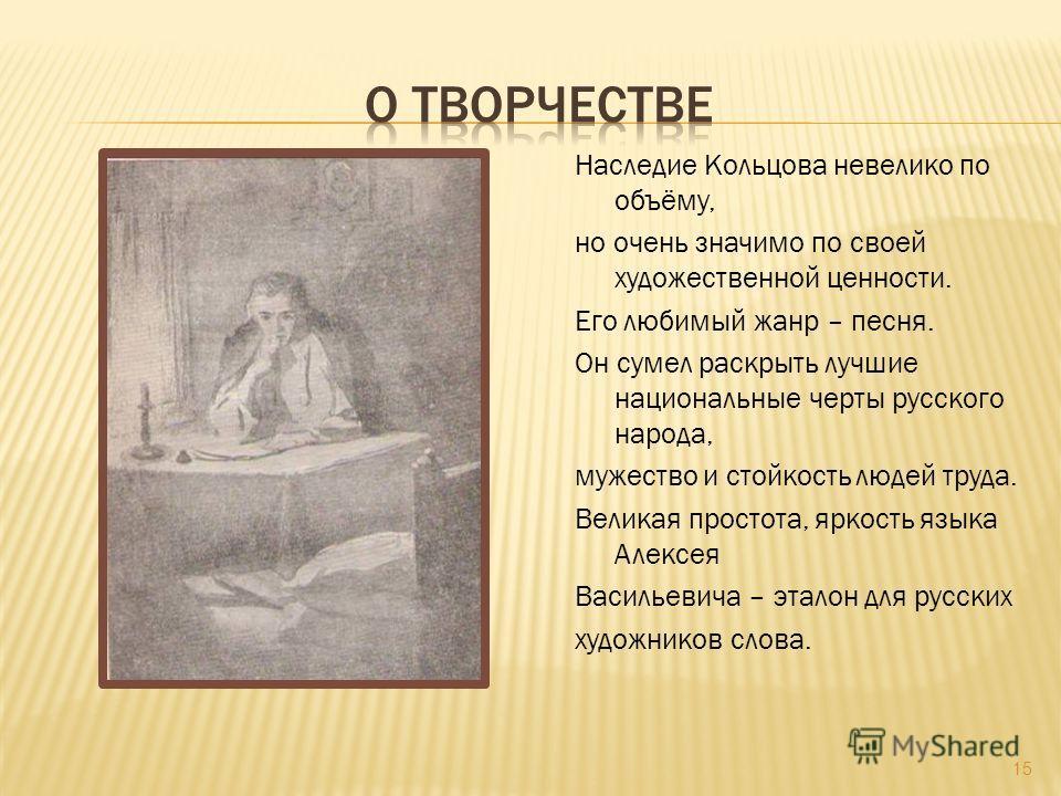 Наследие Кольцова невелико по объёму, но очень значимо по своей художественной ценности. Его любимый жанр – песня. Он сумел раскрыть лучшие национальные черты русского народа, мужество и стойкость людей труда. Великая простота, яркость языка Алексея