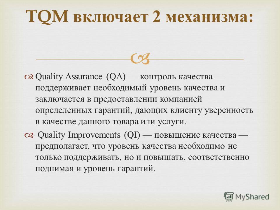 Quality Assurance (QA) контроль качества поддерживает необходимый уровень качества и заключается в предоставлении компанией определенных гарантий, дающих клиенту уверенность в качестве данного товара или услуги. Quality Improvements (QI) повышение ка