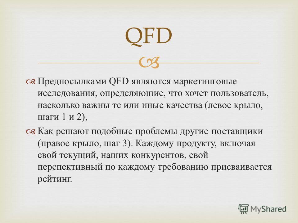 Предпосылками QFD являются маркетинговые исследования, определяющие, что хочет пользователь, насколько важны те или иные качества ( левое крыло, шаги 1 и 2), Как решают подобные проблемы другие поставщики ( правое крыло, шаг 3). Каждому продукту, вкл