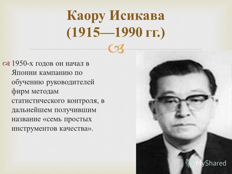 1950- х годов он начал в Японии кампанию по обучению руководителей фирм методам статистического контроля, в дальнейшем получившим название « семь простых инструментов качества ». Каору Исикава (19151990 гг.)