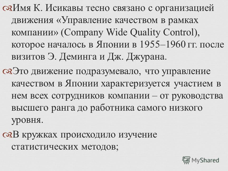 Имя К. Исикавы тесно связано с организацией движения « Управление качеством в рамках компании » (Company Wide Quality Control), которое началось в Японии в 1955–1960 гг. после визитов Э. Деминга и Дж. Джурана. Это движение подразумевало, что управлен