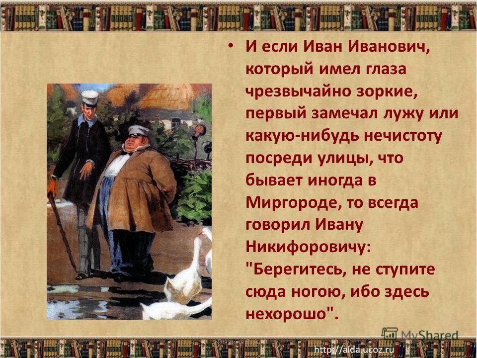 И если Иван Иванович, который имел глаза чрезвычайно зоркие, первый замечал лужу или какую-нибудь нечистоту посреди улицы, что бывает иногда в Миргороде, то всегда говорил Ивану Никифоровичу: