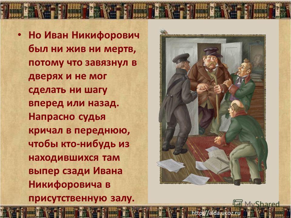 Но Иван Никифорович был ни жив ни мертв, потому что завязнул в дверях и не мог сделать ни шагу вперед или назад. Напрасно судья кричал в переднюю, чтобы кто-нибудь из находившихся там выпер сзади Ивана Никифоровича в присутственную залу. 19Глазина Е.
