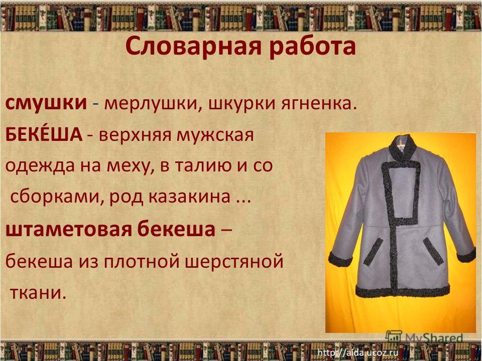 Словарная работа смушки - мерлушки, шкурки ягненка. БЕКЕ́ША - верхняя мужская одежда на меху, в талию и со сборками, род казакина... штаметовая бекеша – бекеша из плотной шерстяной ткани. 4