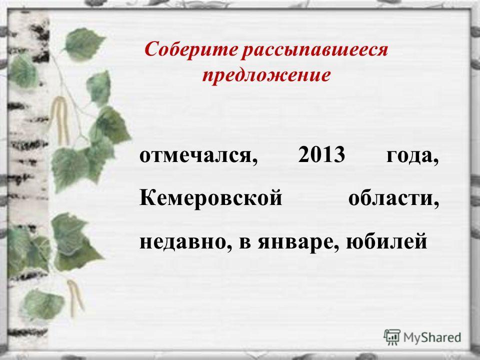 Соберите рассыпавшееся предложение отмечался, 2013 года, Кемеровской области, недавно, в январе, юбилей