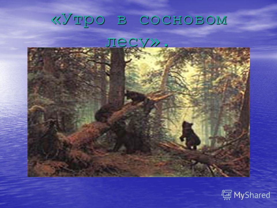 «Утро в сосновом лесу».