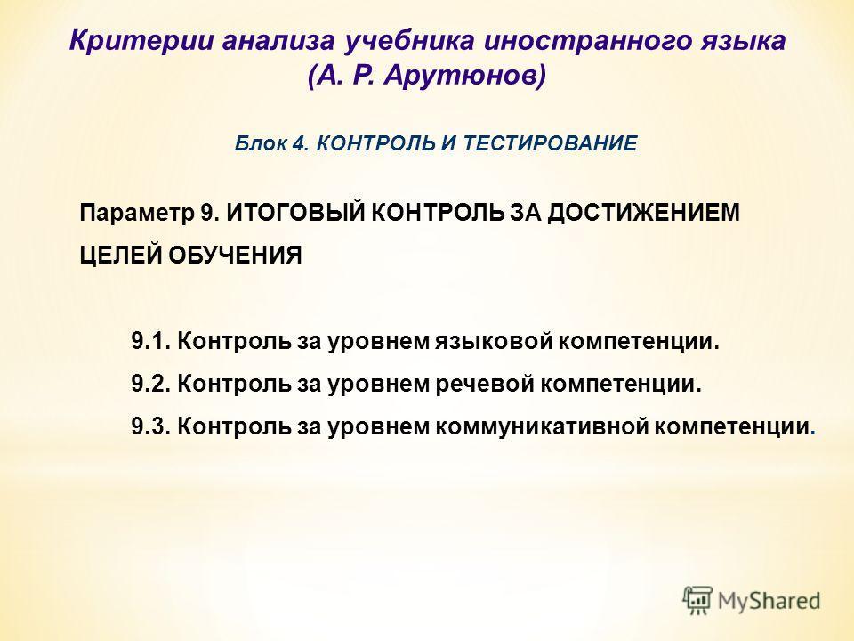 Блок 4. КОНТРОЛЬ И ТЕСТИРОВАНИЕ Параметр 9. ИТОГОВЫЙ КОНТРОЛЬ ЗА ДОСТИЖЕНИЕМ ЦЕЛЕЙ ОБУЧЕНИЯ 9.1. Контроль за уровнем языковой компетенции. 9.2. Контроль за уровнем речевой компетенции. 9.3. Контроль за уровнем коммуникативной компетенции. Критерии ан