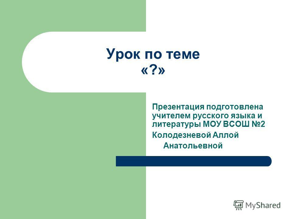 Урок по теме «?» Презентация подготовлена учителем русского языка и литературы МОУ ВСОШ 2 Колодезневой Аллой Анатольевной