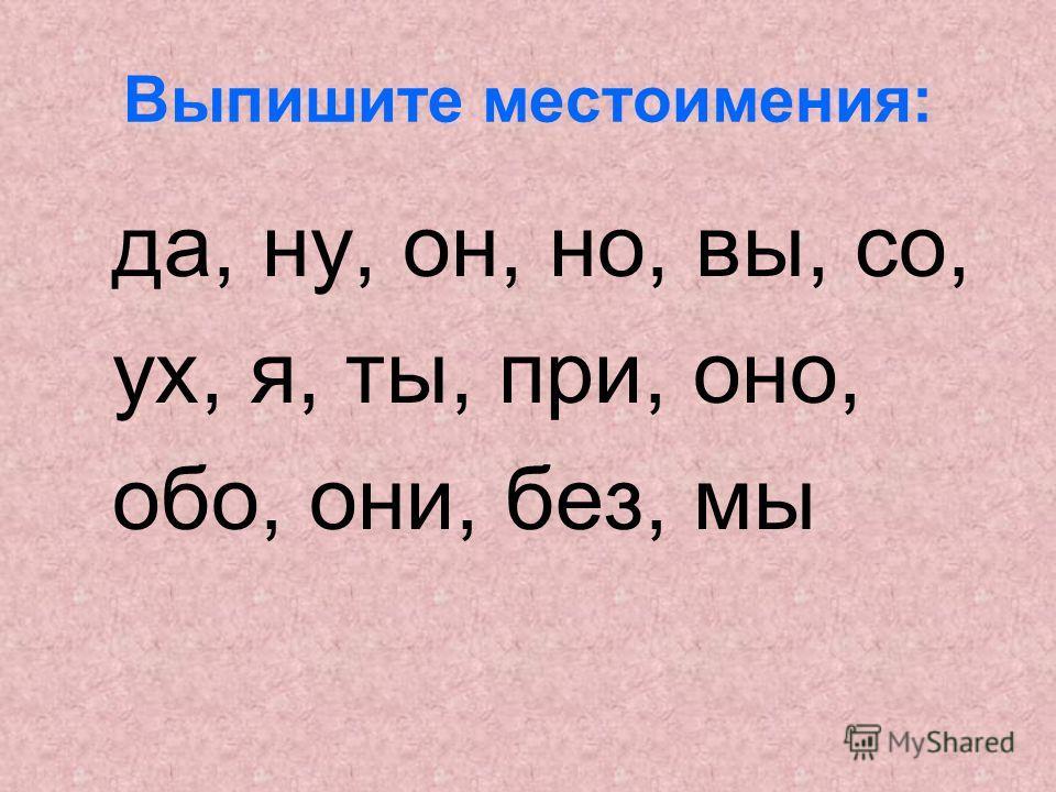 Выпишите местоимения: да, ну, он, но, вы, со, ух, я, ты, при, оно, обо, они, без, мы