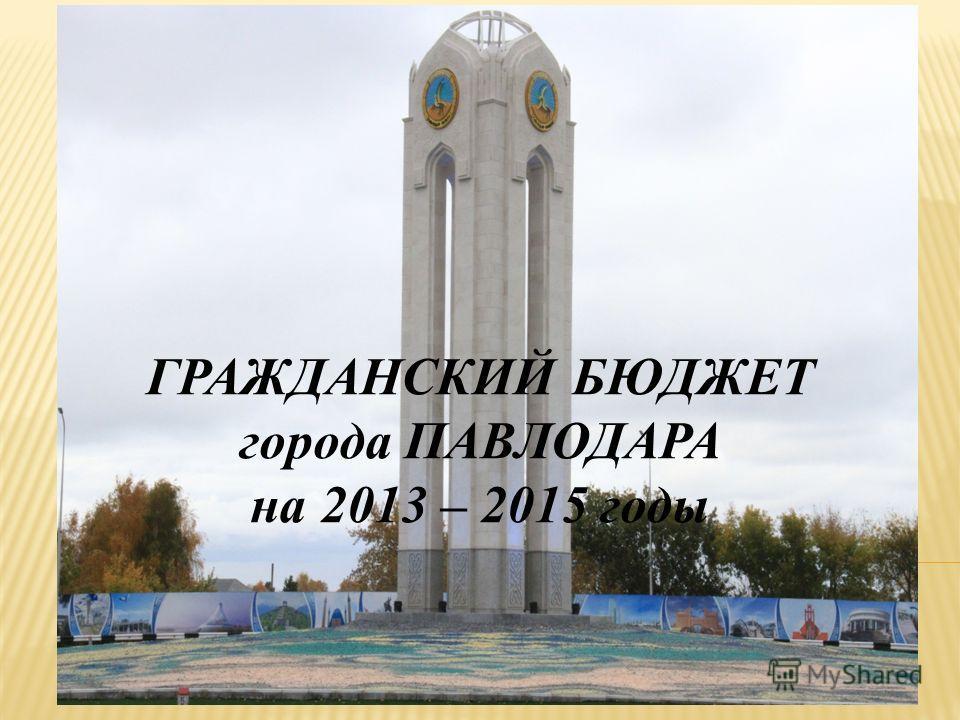 ГРАЖДАНСКИЙ БЮДЖЕТ города ПАВЛОДАРА на 2013 – 2015 годы