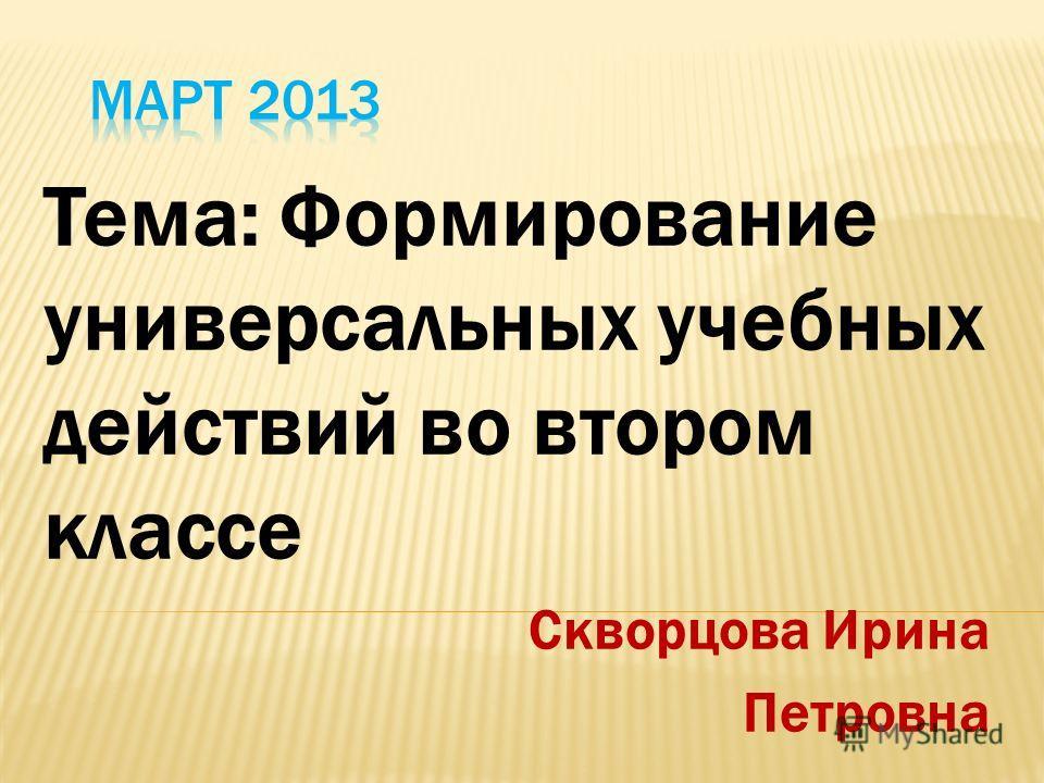 Тема: Формирование универсальных учебных действий во втором классе Скворцова Ирина Петровна