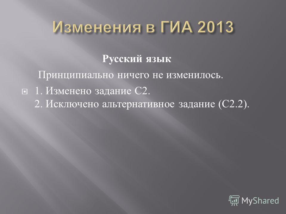 Русский язык Принципиально ничего не изменилось. 1. Изменено задание С 2. 2. Исключено альтернативное задание ( С 2.2).