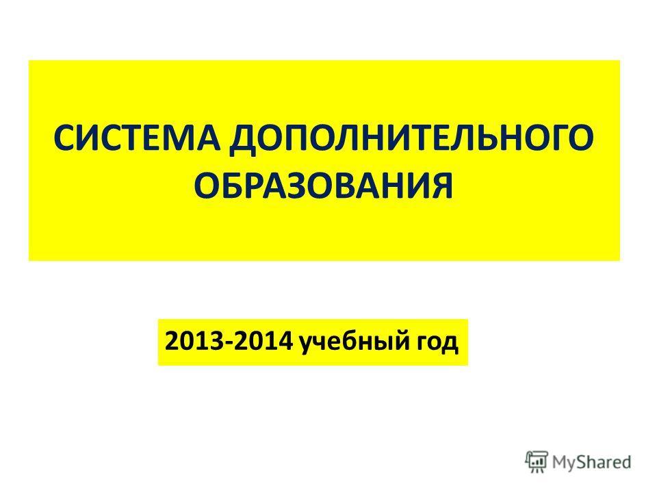 СИСТЕМА ДОПОЛНИТЕЛЬНОГО ОБРАЗОВАНИЯ 2013-2014 учебный год