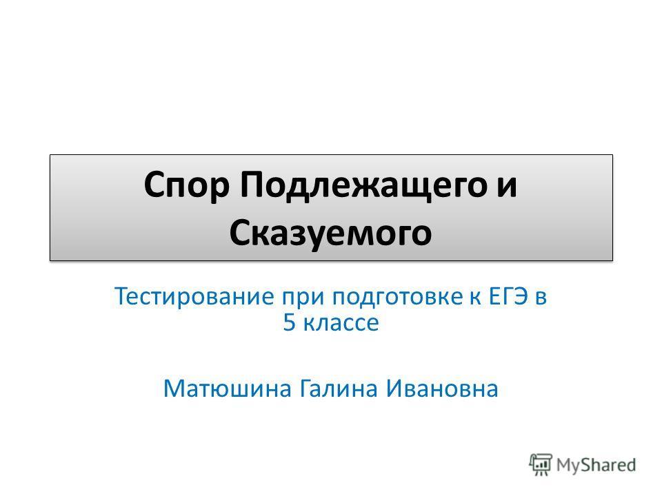 Спор Подлежащего и Сказуемого Тестирование при подготовке к ЕГЭ в 5 классе Матюшина Галина Ивановна