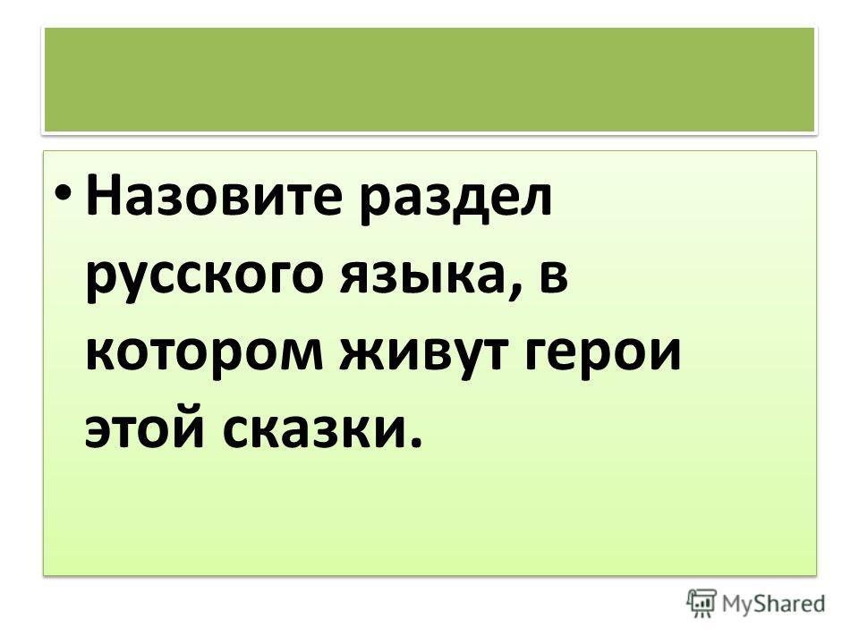 Назовите раздел русского языка, в котором живут герои этой сказки.
