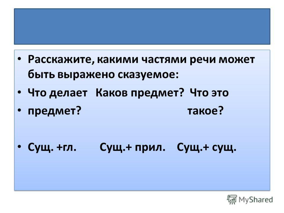 Расскажите, какими частями речи может быть выражено сказуемое: Что делает Каков предмет? Что это предмет?такое? Сущ. +гл. Сущ.+ прил. Сущ.+ сущ. Расскажите, какими частями речи может быть выражено сказуемое: Что делает Каков предмет? Что это предмет?
