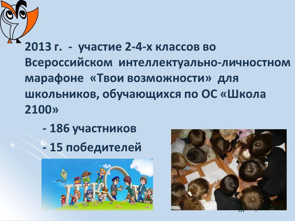 2013 г. - участие 2-4-х классов во Всероссийском интеллектуально-личностном марафоне «Твои возможности» для школьников, обучающихся по ОС «Школа 2100» - 186 участников - 15 победителей