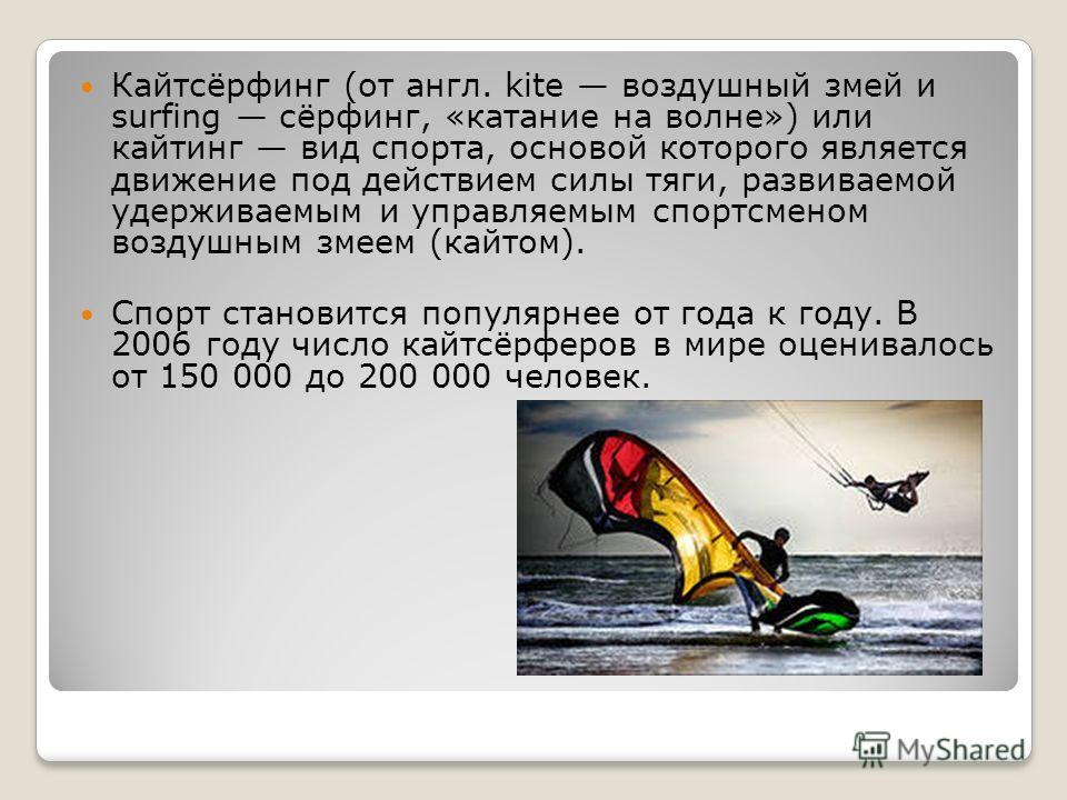 Кайтсёрфинг (от англ. kite воздушный змей и surfing сёрфинг, «катание на волне») или кайтинг вид спорта, основой которого является движение под действием силы тяги, развиваемой удерживаемым и управляемым спортсменом воздушным змеем (кайтом). Спорт ст