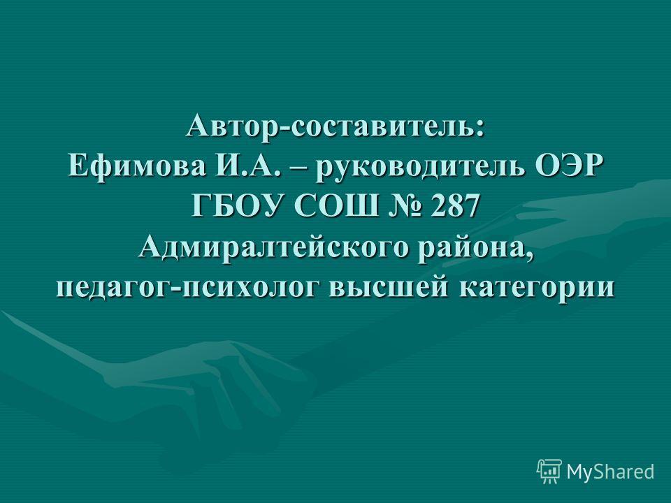 Автор-составитель: Ефимова И.А. – руководитель ОЭР ГБОУ СОШ 287 Адмиралтейского района, педагог-психолог высшей категории