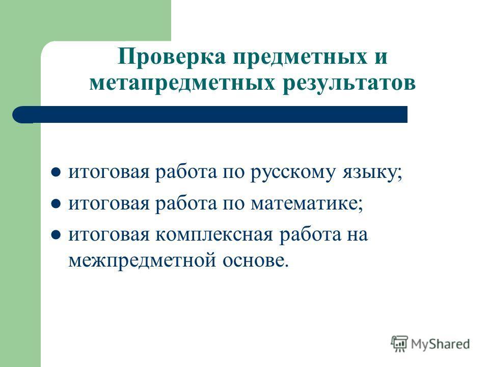 Проверка предметных и метапредметных результатов итоговая работа по русскому языку; итоговая работа по математике; итоговая комплексная работа на межпредметной основе.