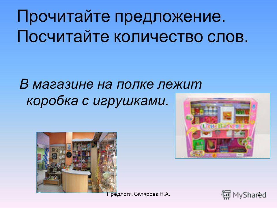 Прочитайте предложение. Посчитайте количество слов. В магазине на полке лежит коробка с игрушками. 2Предлоги. Склярова Н.А.