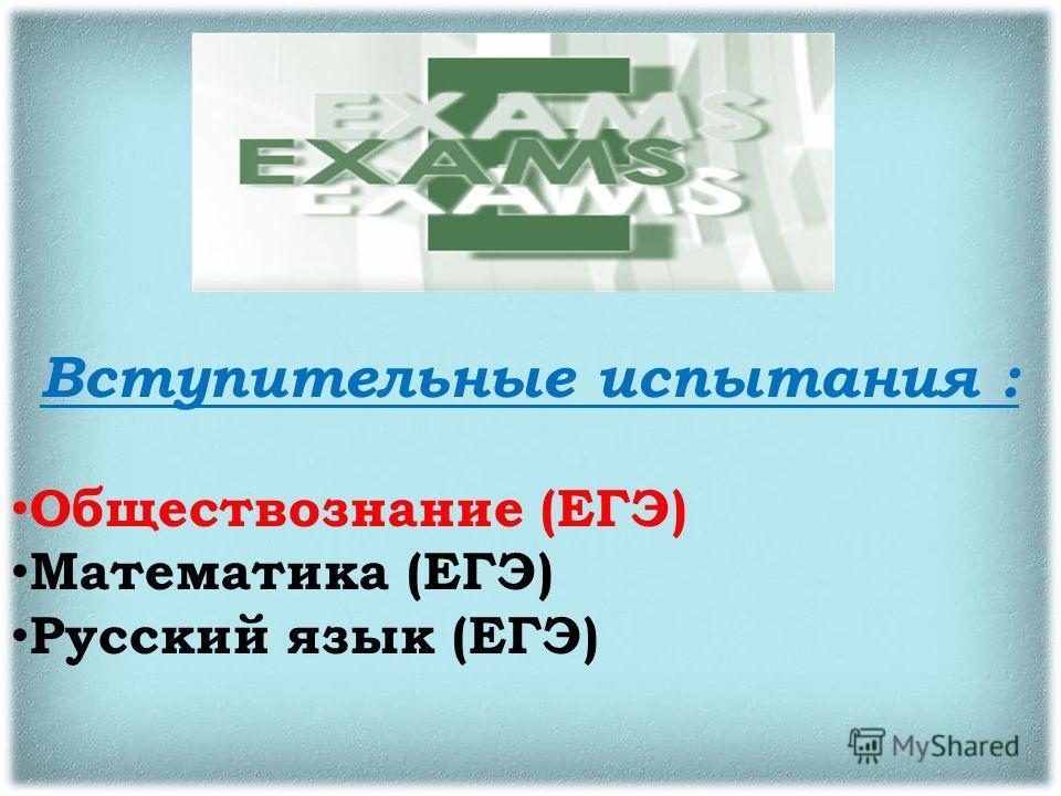 Вступительные испытания : Обществознание (ЕГЭ) Математика (ЕГЭ) Русский язык (ЕГЭ)
