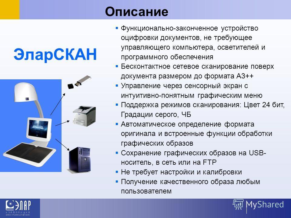 ЭларСКАН Описание Функционально-законченное устройство оцифровки документов, не требующее управляющего компьютера, осветителей и программного обеспечения Бесконтактное сетевое сканирование поверх документа размером до формата А3++ Управление через се