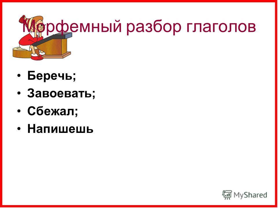 Морфемный разбор глаголов Беречь; Завоевать; Сбежал; Напишешь