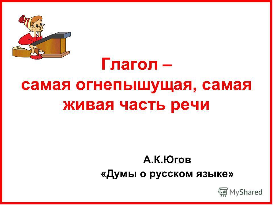 Глагол – самая огнепышущая, самая живая часть речи А.К.Югов «Думы о русском языке»