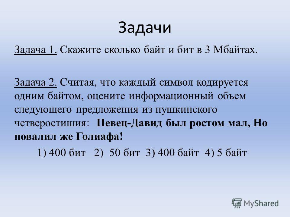 Задачи Задача 1. Скажите сколько байт и бит в 3 Мбайтах. Задача 2. Считая, что каждый символ кодируется одним байтом, оцените информационный объем следующего предложения из пушкинского четверостишия: Певец-Давид был ростом мал, Но повалил же Голиафа!