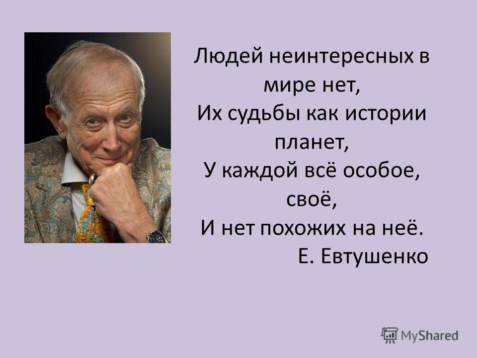 Людей неинтересных в мире нет, Их судьбы как истории планет, У каждой всё особое, своё, И нет похожих на неё. Е. Евтушенко