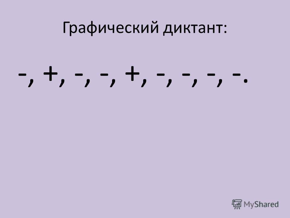 Графический диктант: -, +, -, -, +, -, -, -, -.