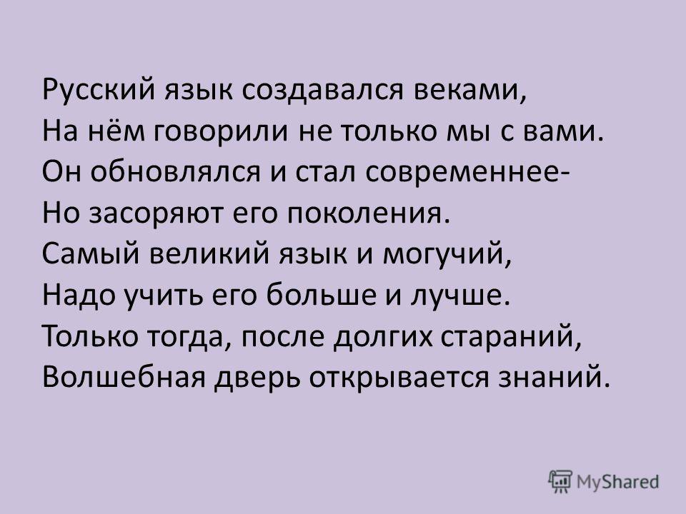 Русский язык создавался веками, На нём говорили не только мы с вами. Он обновлялся и стал современнее- Но засоряют его поколения. Самый великий язык и могучий, Надо учить его больше и лучше. Только тогда, после долгих стараний, Волшебная дверь открыв
