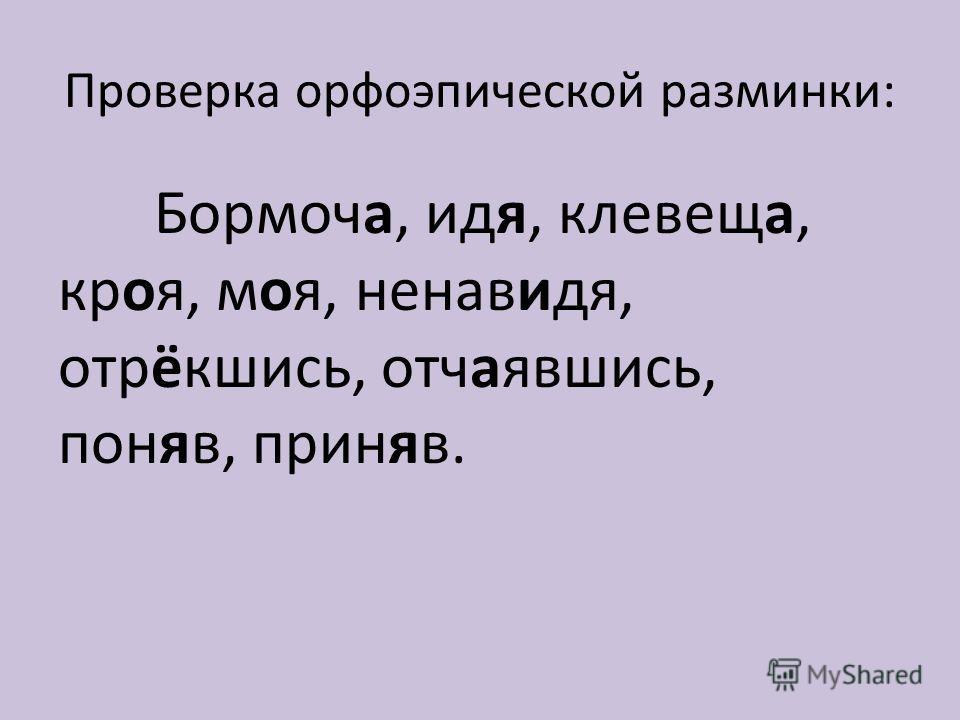 Проверка орфоэпической разминки: Бормоча, идя, клевеща, кроя, моя, ненавидя, отрёкшись, отчаявшись, поняв, приняв.