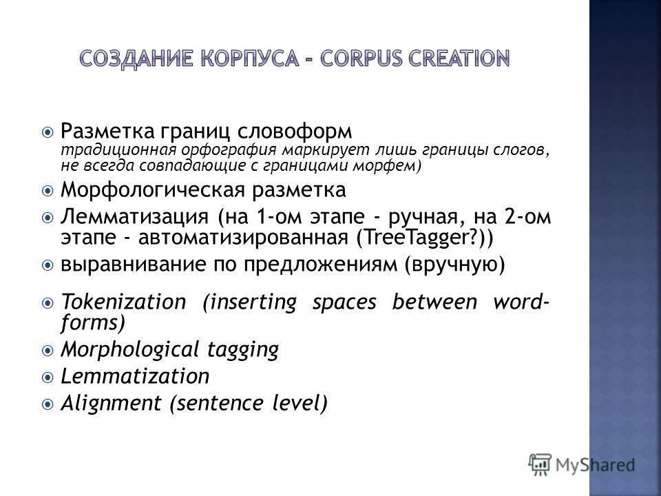 Разметка границ словоформ традиционная орфография маркирует лишь границы слогов, не всегда совпадающие с границами морфем) Морфологическая разметка Лемматизация (на 1-ом этапе - ручная, на 2-ом этапе - автоматизированная (TreeTagger?)) выравнивание п