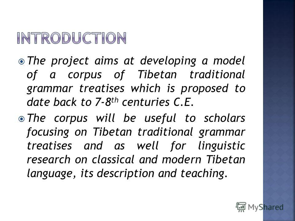 The project aims at developing a model of a corpus of Tibetan traditional grammar treatises which is proposed to date back to 7-8 th centuries C.E. The corpus will be useful to scholars focusing on Tibetan traditional grammar treatises and as well fo