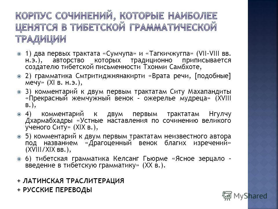 1) два первых трактата «Сумчупа» и «Тагкичжугпа» (VII-VIII вв. н.э.), авторство которых традиционно приписывается создателю тибетской письменности Тхонми Самбхоте, 2) грамматика Смтритиджнянакирти «Врата речи, [подобные] мечу» (XI в. н.э.), 3) коммен