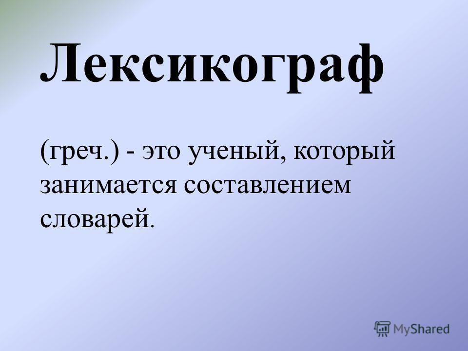 Лексикограф (греч.) - это ученый, который занимается составлением словарей.