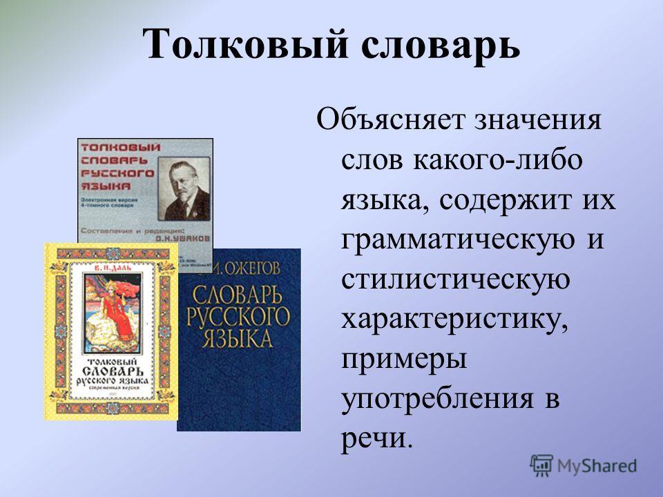 Толковый словарь Объясняет значения слов какого-либо языка, содержит их грамматическую и стилистическую характеристику, примеры употребления в речи.