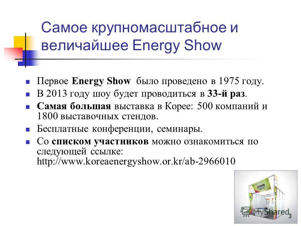 Самое крупномасштабное и величайшее Energy Show Первое Energy Show было проведено в 1975 году. В 2013 году шоу будет проводиться в 33-й раз. Самая большая выставка в Корее: 500 компаний и 1800 выставочных стендов. Бесплатные конференции, семинары. Со
