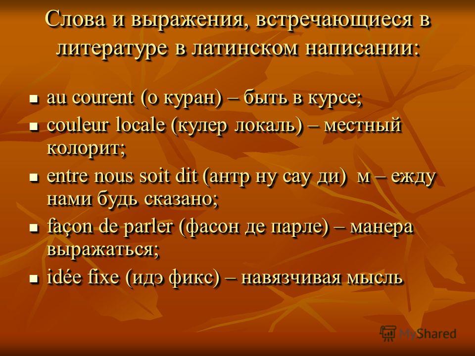 Слова и выражения, встречающиеся в литературе в латинском написании: au courent (о куран) – быть в курсе; au courent (о куран) – быть в курсе; couleur locale (кулер локаль) – местный колорит; couleur locale (кулер локаль) – местный колорит; entre nou