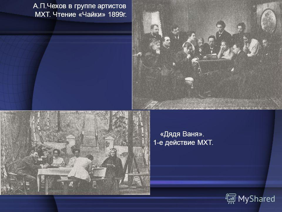 А.П.Чехов в группе артистов МХТ. Чтение «Чайки» 1899г. «Дядя Ваня». 1-е действие МХТ.
