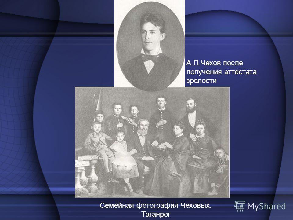 А.П.Чехов после получения аттестата зрелости Семейная фотография Чеховых. Таганрог