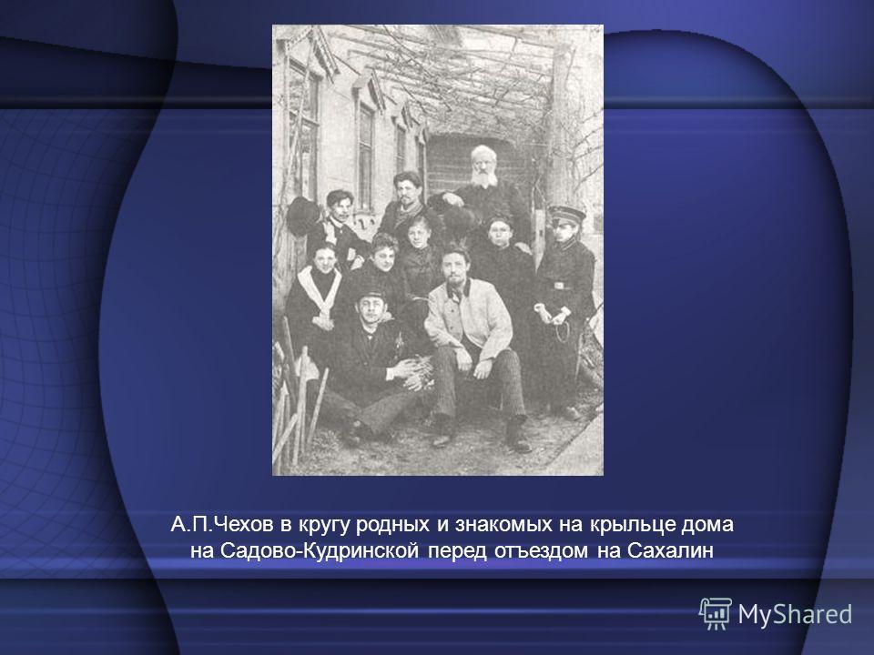 А.П.Чехов в кругу родных и знакомых на крыльце дома на Садово-Кудринской перед отъездом на Сахалин