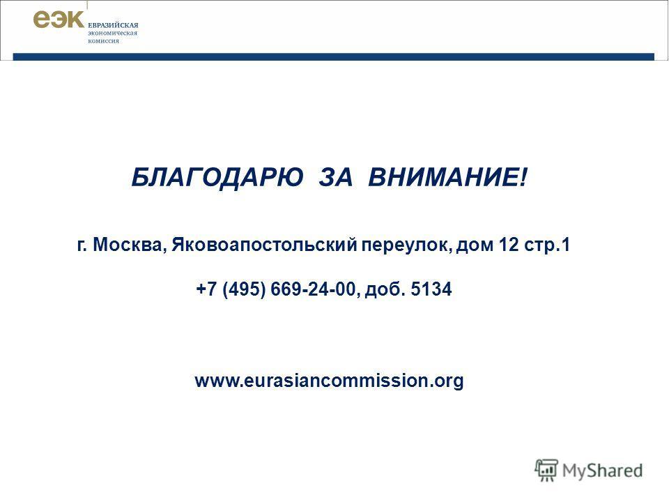 БЛАГОДАРЮ ЗА ВНИМАНИЕ! г. Москва, Яковоапостольский переулок, дом 12 стр.1 +7 (495) 669-24-00, доб. 5134 www.eurasiancommission.org