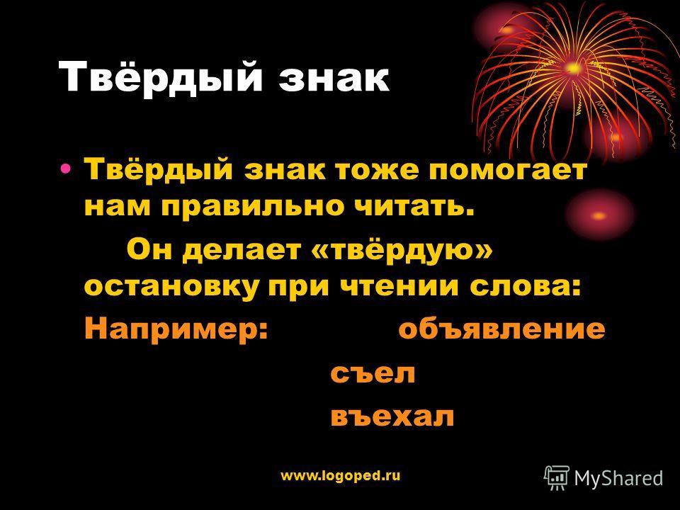www.logoped.ru Твёрдый знак Твёрдый знак тоже помогает нам правильно читать. Он делает «твёрдую» остановку при чтении слова: Например:объявление съел въехал