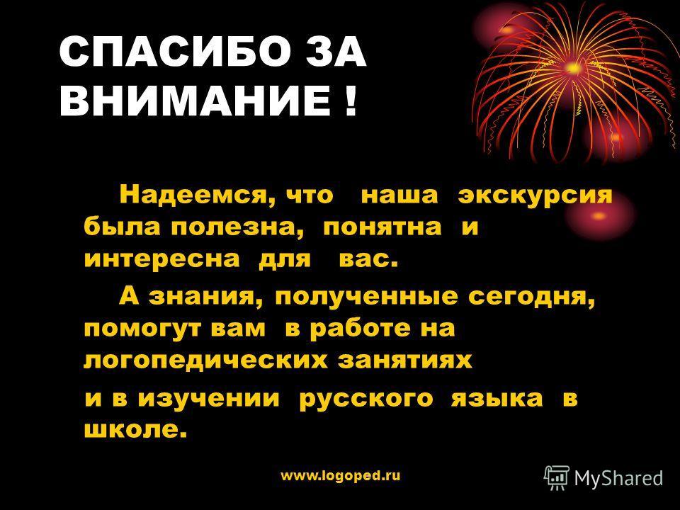 www.logoped.ru СПАСИБО ЗА ВНИМАНИЕ ! Надеемся, что наша экскурсия была полезна, понятна и интересна для вас. А знания, полученные сегодня, помогут вам в работе на логопедических занятиях и в изучении русского языка в школе.