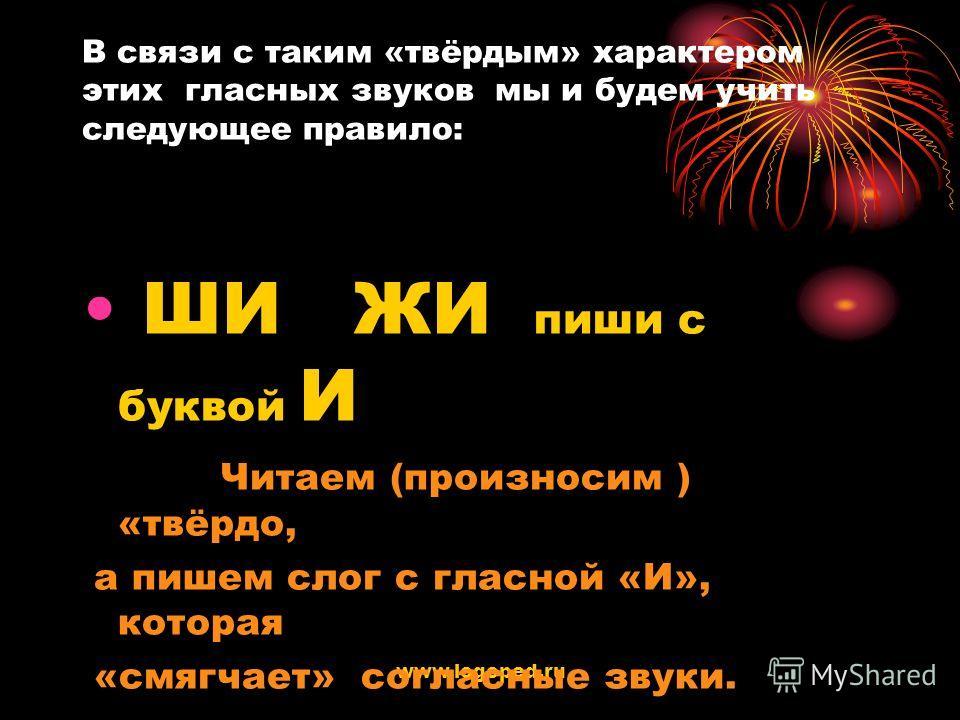 www.logoped.ru В связи с таким «твёрдым» характером этих гласных звуков мы и будем учить следующее правило: ШИ ЖИ пиши с буквой И Читаем (произносим ) «твёрдо, а пишем слог с гласной «И», которая «смягчает» согласные звуки.