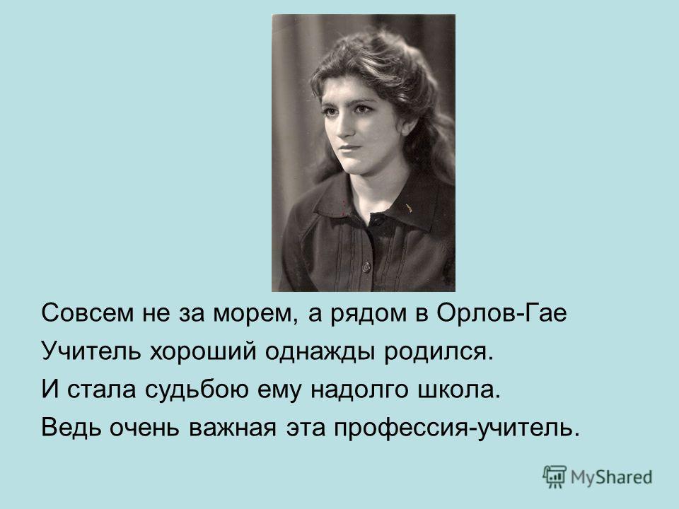 Совсем не за морем, а рядом в Орлов-Гае Учитель хороший однажды родился. И стала судьбою ему надолго школа. Ведь очень важная эта профессия-учитель.