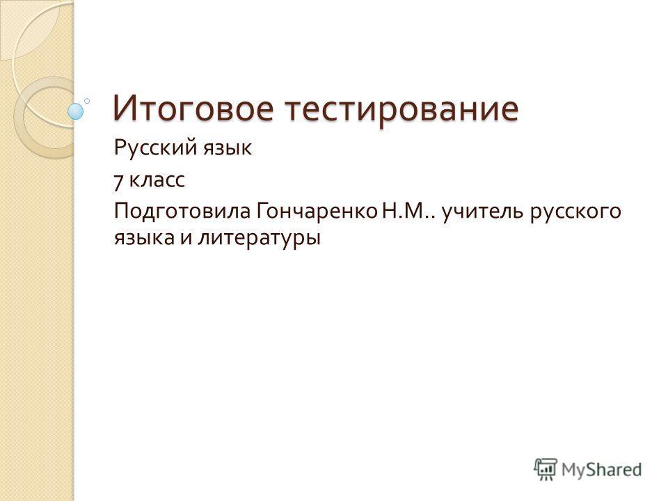 Итоговое тестирование Русский язык 7 класс Подготовила Гончаренко Н. М.. учитель русского языка и литературы